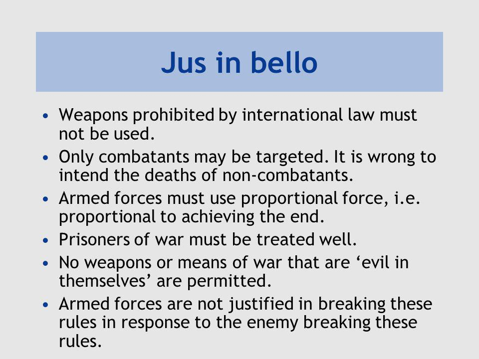Jus in bello Weapons prohibited by international law must not be used. Only combatants may be targeted. It is wrong to intend the deaths of non-combat