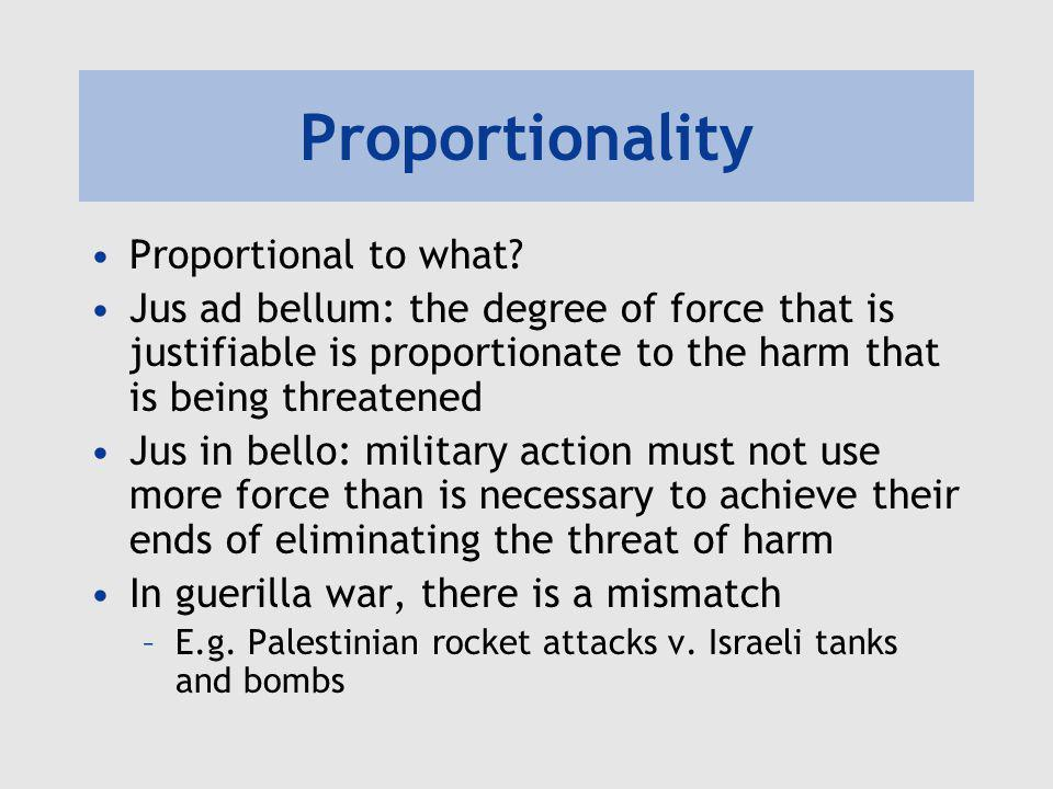 Proportionality Proportional to what? Jus ad bellum: the degree of force that is justifiable is proportionate to the harm that is being threatened Jus