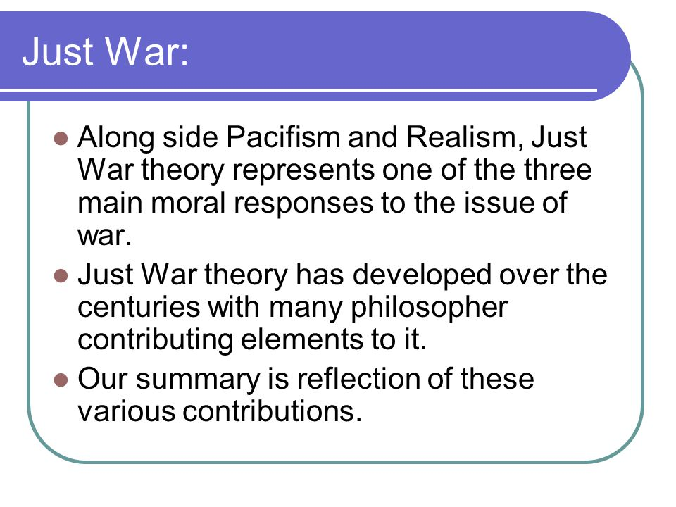 Just War: Along side Pacifism and Realism, Just War theory represents one of the three main moral responses to the issue of war.