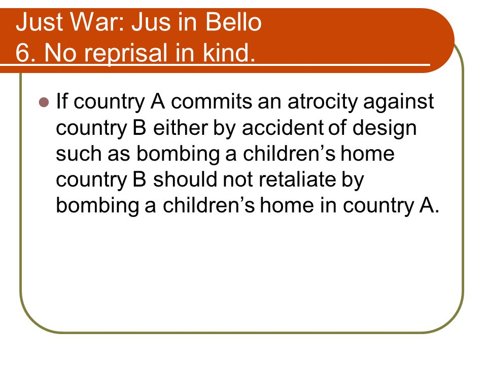 Just War: Jus in Bello 6.No reprisal in kind.