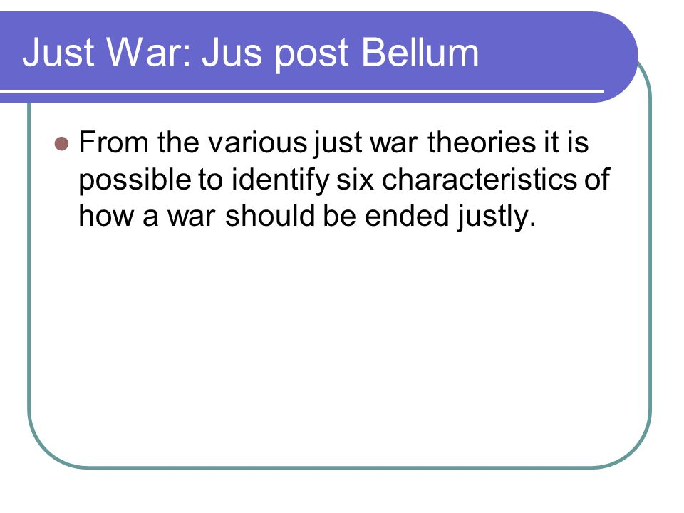 Just War: Jus post Bellum From the various just war theories it is possible to identify six characteristics of how a war should be ended justly.