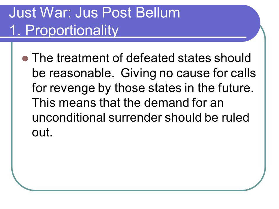 Just War: Jus Post Bellum 1.Proportionality The treatment of defeated states should be reasonable.