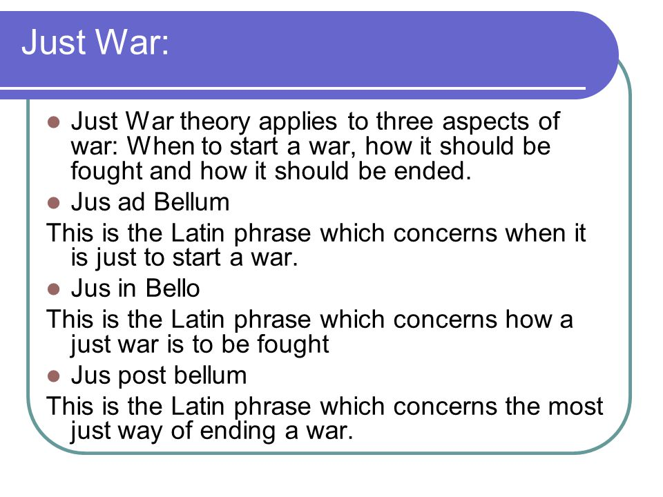 Just War: Just War theory applies to three aspects of war: When to start a war, how it should be fought and how it should be ended.