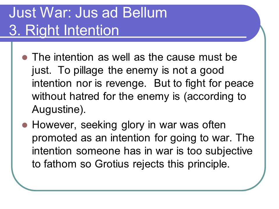 Just War: Jus ad Bellum 3.Right Intention The intention as well as the cause must be just.