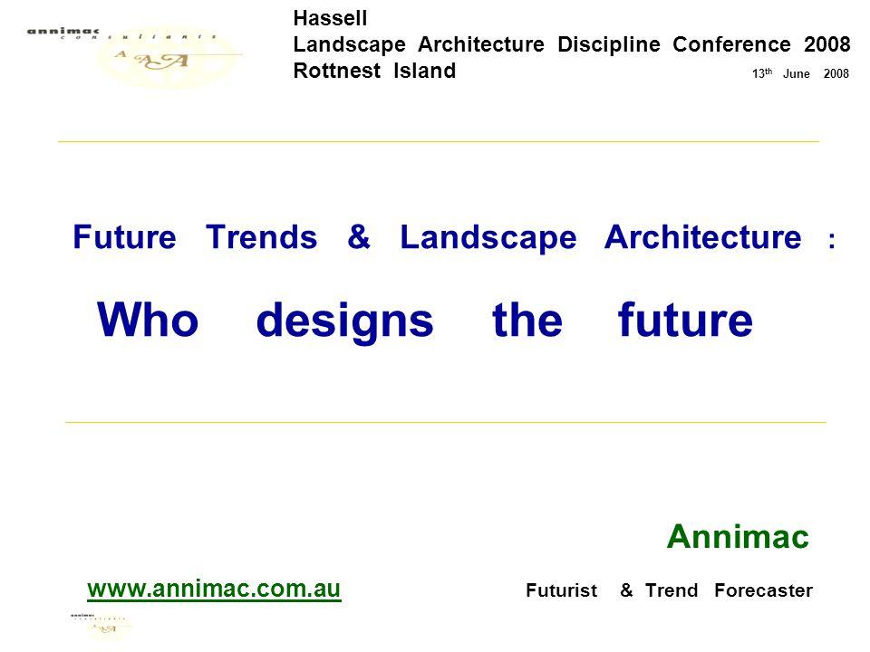 Future Trends & Landscape Architecture : Who designs the future Annimac www.annimac.com.au Futurist & Trend Forecaster Hassell Landscape Architecture Discipline Conference 2008 Rottnest Island 13 th June 2008