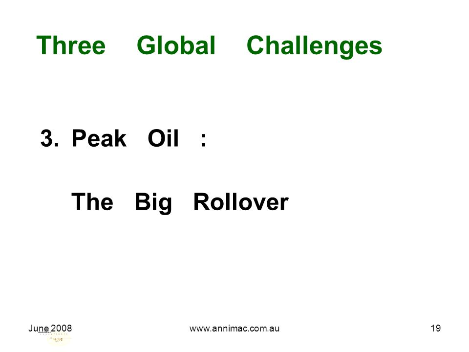June 2008www.annimac.com.au19 Three Global Challenges 3.Peak Oil : The Big Rollover