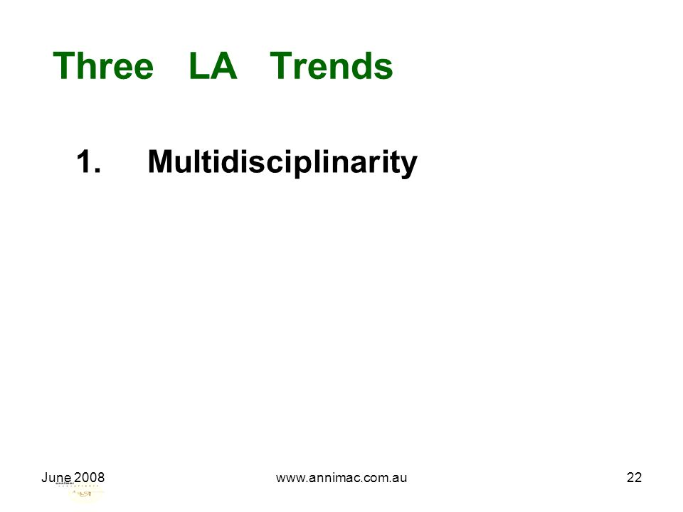 June 2008www.annimac.com.au22 Three LA Trends 1. Multidisciplinarity