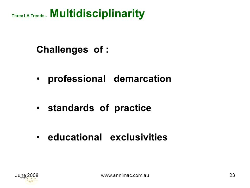 June 2008www.annimac.com.au23 Three LA Trends - Multidisciplinarity Challenges of : professional demarcation standards of practice educational exclusi