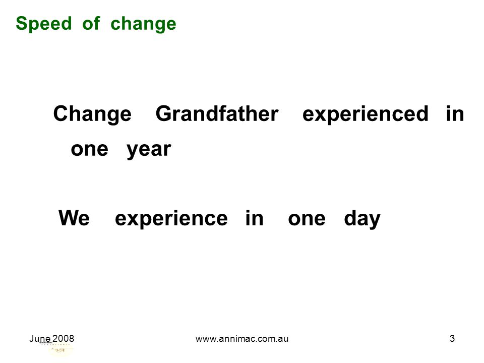 June 2008www.annimac.com.au3 Speed of change Change Grandfather experienced in one year We experience in one day