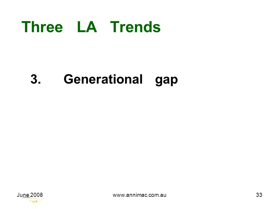 June 2008www.annimac.com.au33 Three LA Trends 3. Generational gap