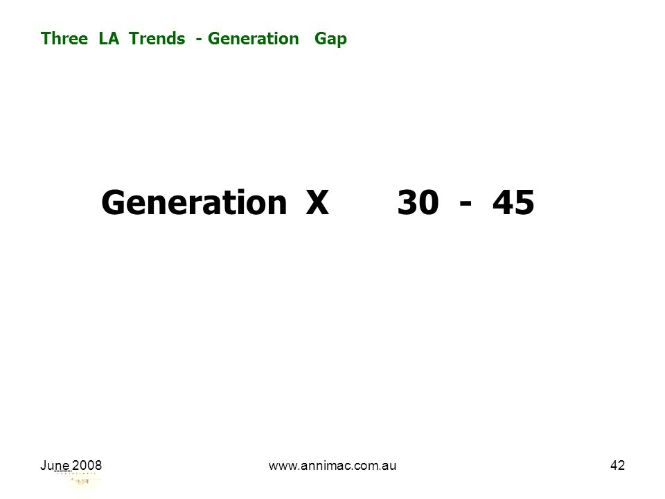 June 2008www.annimac.com.au42 Three LA Trends - Generation Gap Generation X 30 - 45