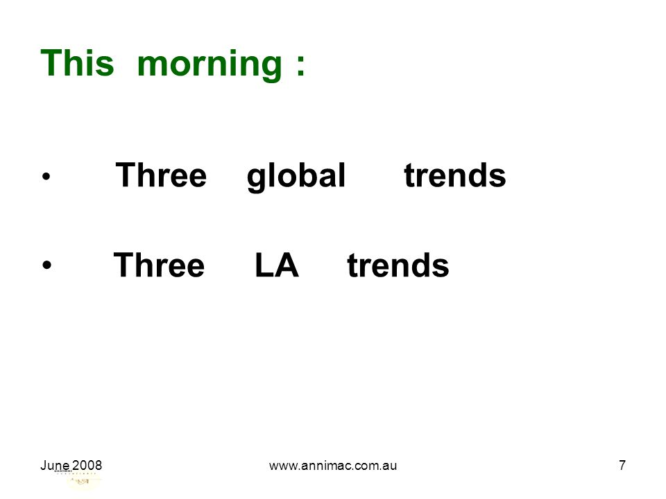 June 2008www.annimac.com.au7 This morning : Three global trends Three LA trends