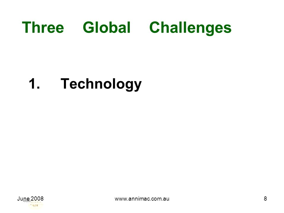 June 2008www.annimac.com.au8 Three Global Challenges 1. Technology