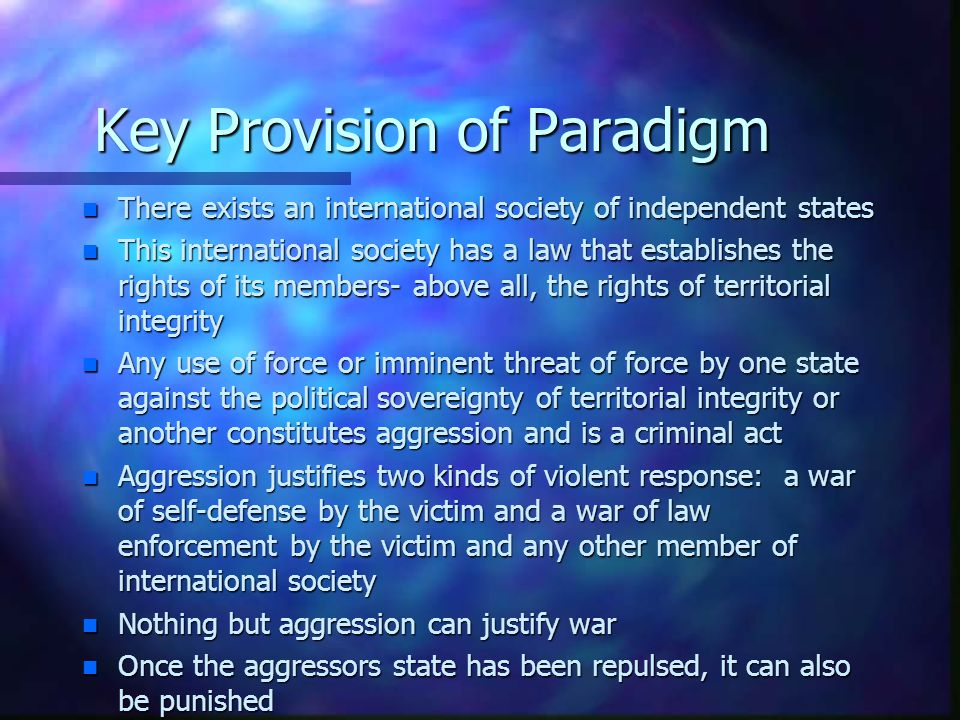 Key Provision of Paradigm n There exists an international society of independent states n This international society has a law that establishes the ri