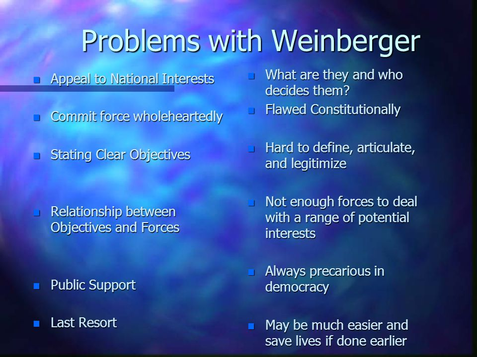 Problems with Weinberger n Appeal to National Interests n Commit force wholeheartedly n Stating Clear Objectives n Relationship between Objectives and