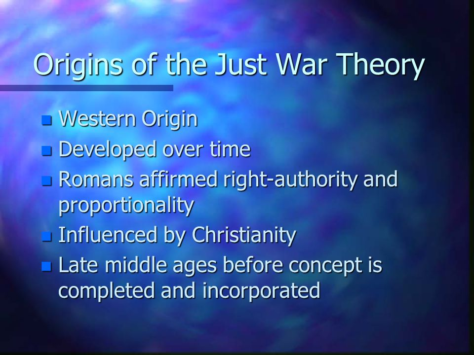 Origins of the Just War Theory n Western Origin n Developed over time n Romans affirmed right-authority and proportionality n Influenced by Christiani