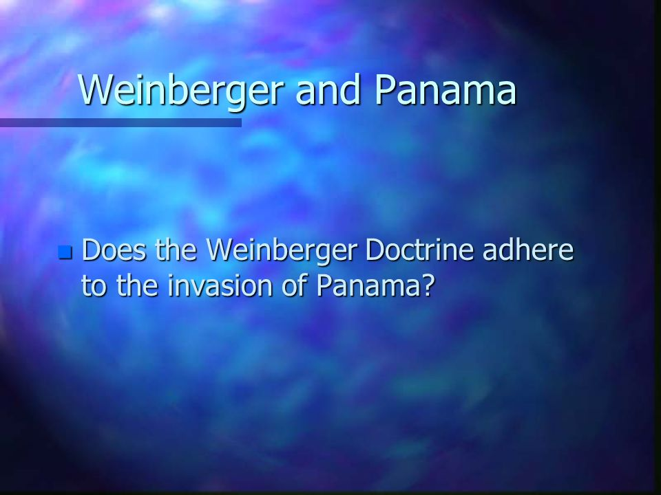 Weinberger and Panama n Does the Weinberger Doctrine adhere to the invasion of Panama?