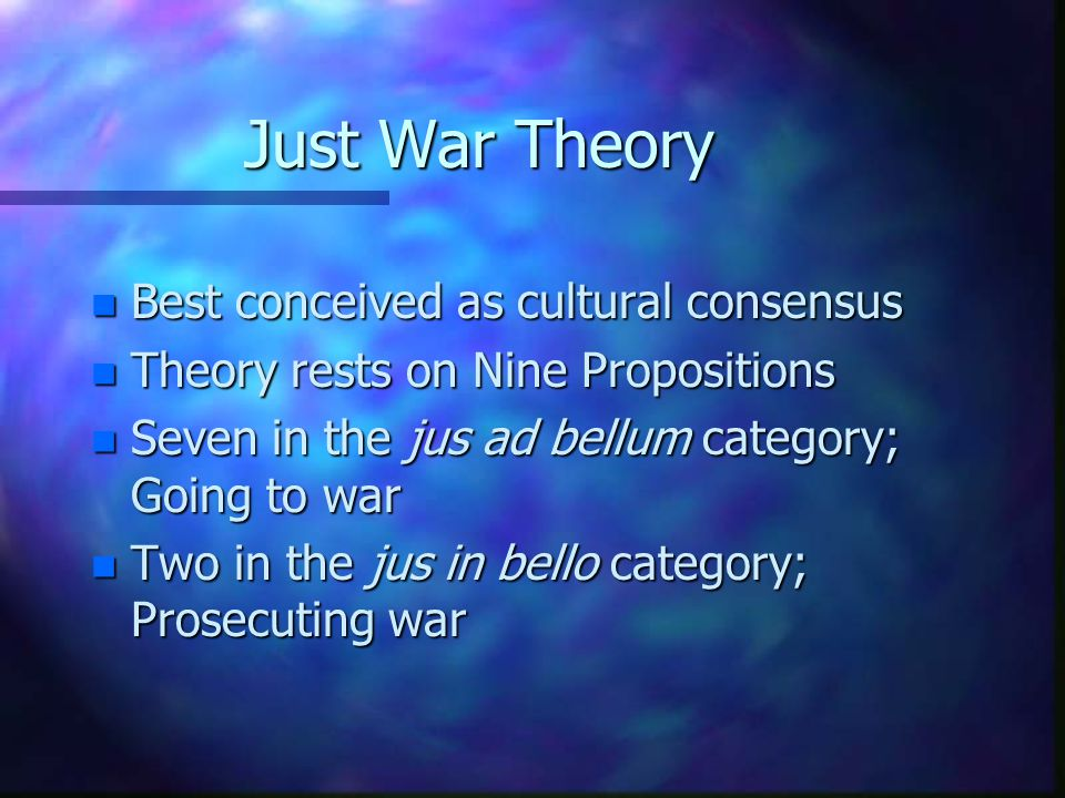 Just War Theory n Best conceived as cultural consensus n Theory rests on Nine Propositions n Seven in the jus ad bellum category; Going to war n Two i