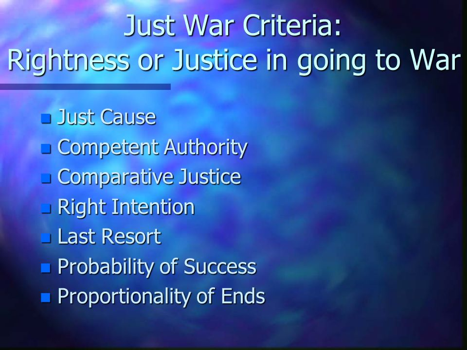 Just War Criteria: Rightness or Justice in going to War n Just Cause n Competent Authority n Comparative Justice n Right Intention n Last Resort n Pro