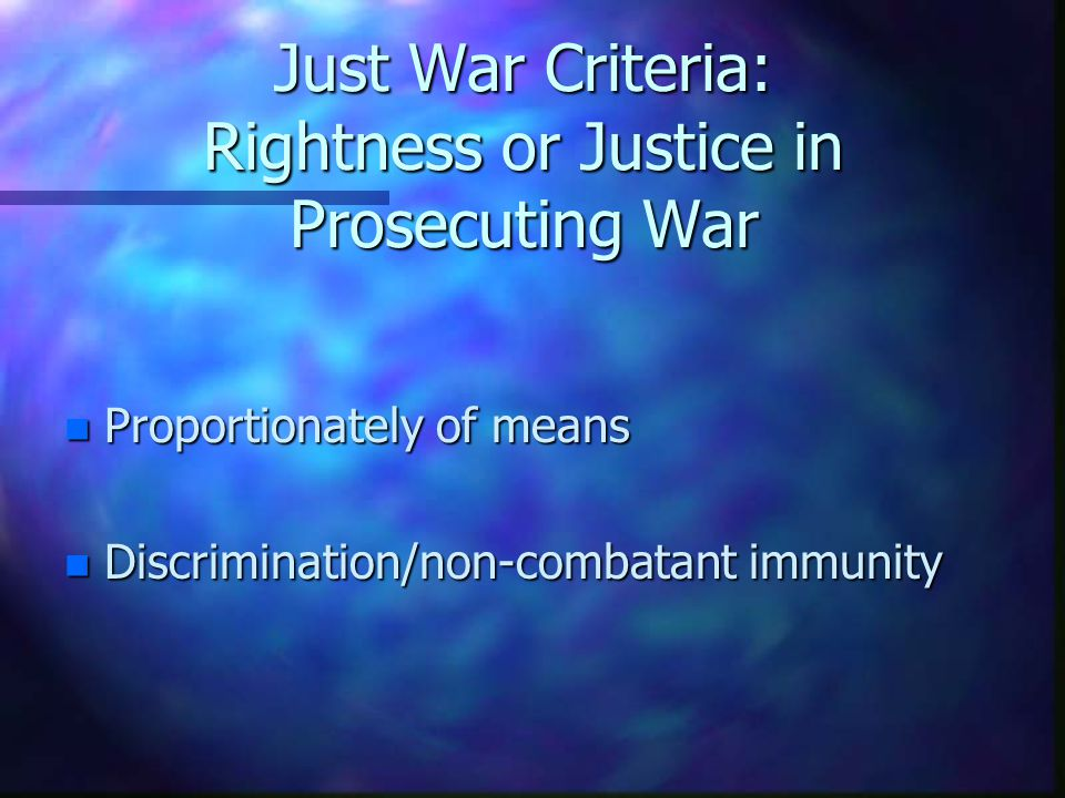 Just War Criteria: Rightness or Justice in Prosecuting War n Proportionately of means n Discrimination/non-combatant immunity