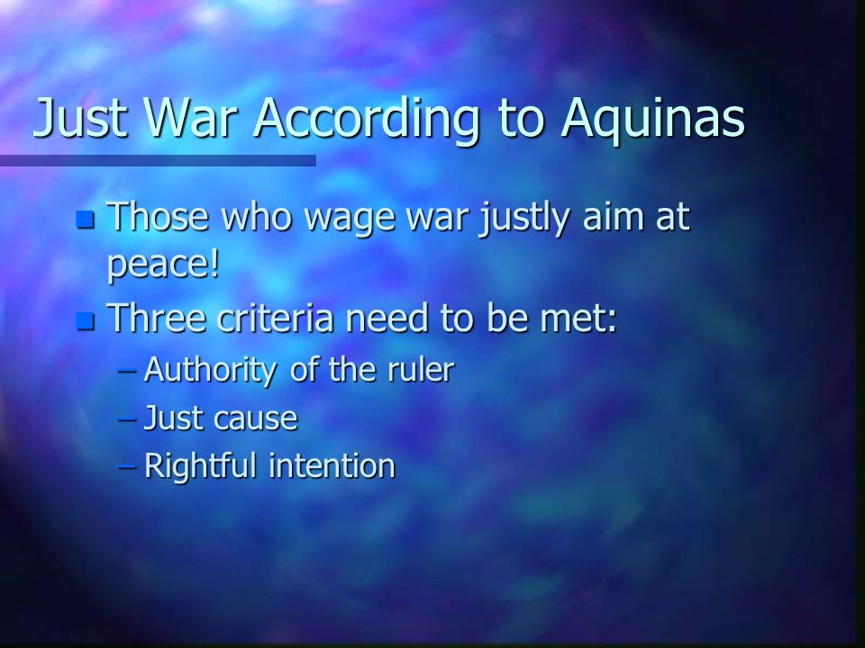 Just War According to Aquinas n Those who wage war justly aim at peace! n Three criteria need to be met: –Authority of the ruler –Just cause –Rightful