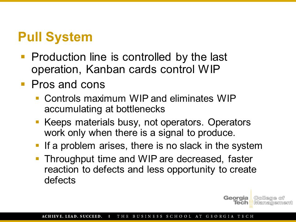 Pull System  Production line is controlled by the last operation, Kanban cards control WIP  Pros and cons  Controls maximum WIP and eliminates WIP