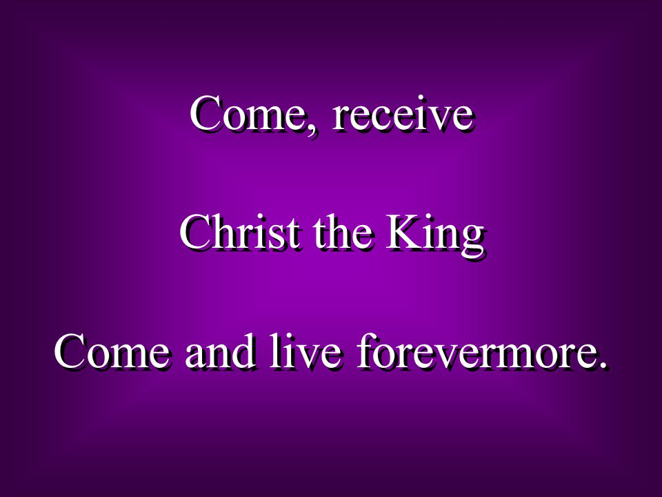 Come, receive Christ the King Come and live forevermore.