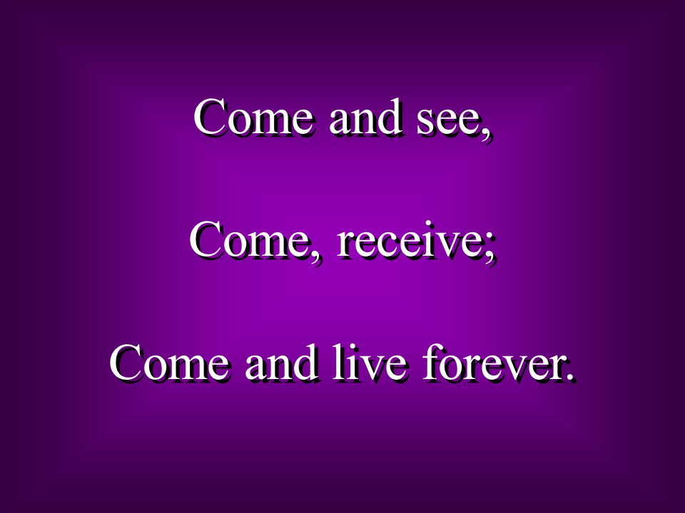 Come and see, Come, receive; Come and live forever.