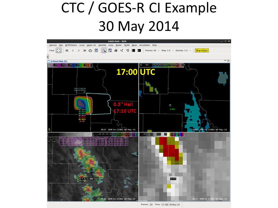 CTC / GOES-R CI Example 30 May 2014 17:00 UTC 0.5 Hail 17:10 UTC