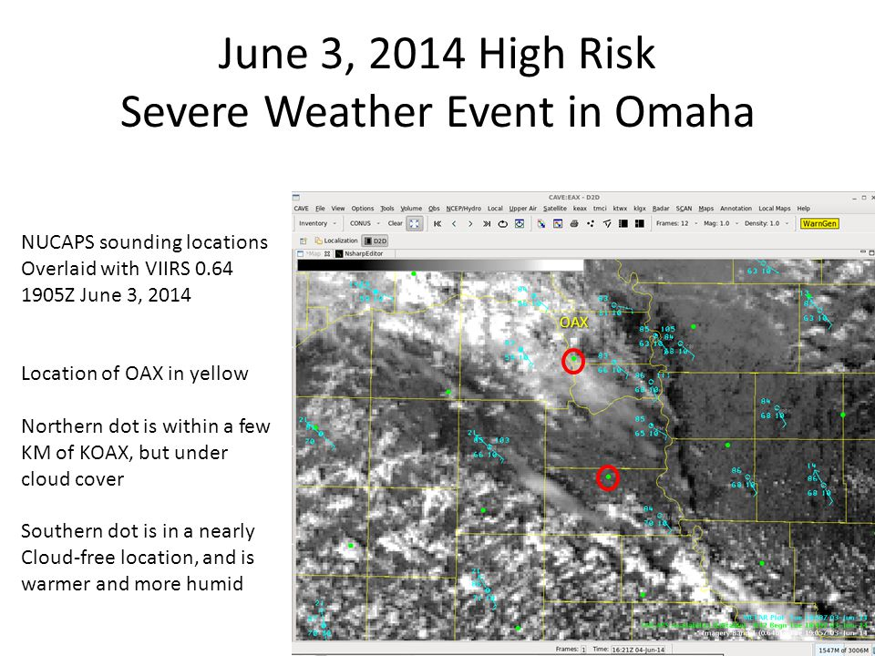 June 3, 2014 High Risk Severe Weather Event in Omaha NUCAPS sounding locations Overlaid with VIIRS 0.64 1905Z June 3, 2014 Location of OAX in yellow Northern dot is within a few KM of KOAX, but under cloud cover Southern dot is in a nearly Cloud-free location, and is warmer and more humid OAX