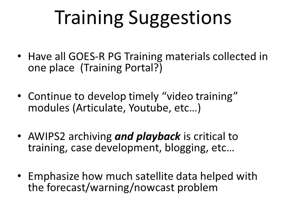 Training Suggestions Have all GOES-R PG Training materials collected in one place (Training Portal ) Continue to develop timely video training modules (Articulate, Youtube, etc…) AWIPS2 archiving and playback is critical to training, case development, blogging, etc… Emphasize how much satellite data helped with the forecast/warning/nowcast problem