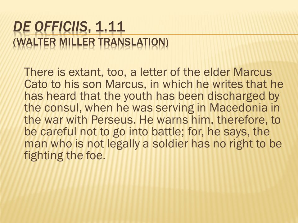 There is extant, too, a letter of the elder Marcus Cato to his son Marcus, in which he writes that he has heard that the youth has been discharged by
