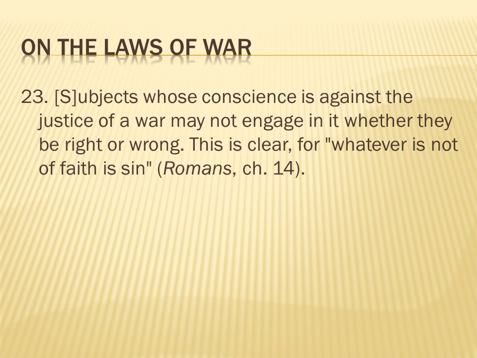 23. [S]ubjects whose conscience is against the justice of a war may not engage in it whether they be right or wrong. This is clear, for