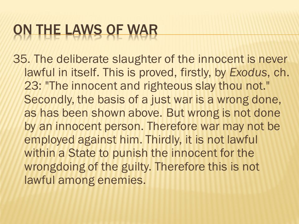 35. The deliberate slaughter of the innocent is never lawful in itself. This is proved, firstly, by Exodus, ch. 23: