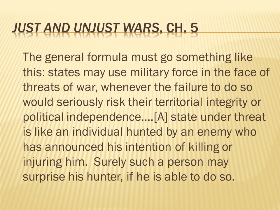 The general formula must go something like this: states may use military force in the face of threats of war, whenever the failure to do so would seriously risk their territorial integrity or political independence….[A] state under threat is like an individual hunted by an enemy who has announced his intention of killing or injuring him.