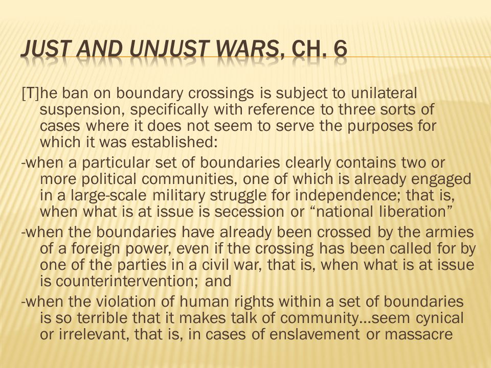 [T]he ban on boundary crossings is subject to unilateral suspension, specifically with reference to three sorts of cases where it does not seem to serve the purposes for which it was established: -when a particular set of boundaries clearly contains two or more political communities, one of which is already engaged in a large-scale military struggle for independence; that is, when what is at issue is secession or national liberation -when the boundaries have already been crossed by the armies of a foreign power, even if the crossing has been called for by one of the parties in a civil war, that is, when what is at issue is counterintervention; and -when the violation of human rights within a set of boundaries is so terrible that it makes talk of community…seem cynical or irrelevant, that is, in cases of enslavement or massacre
