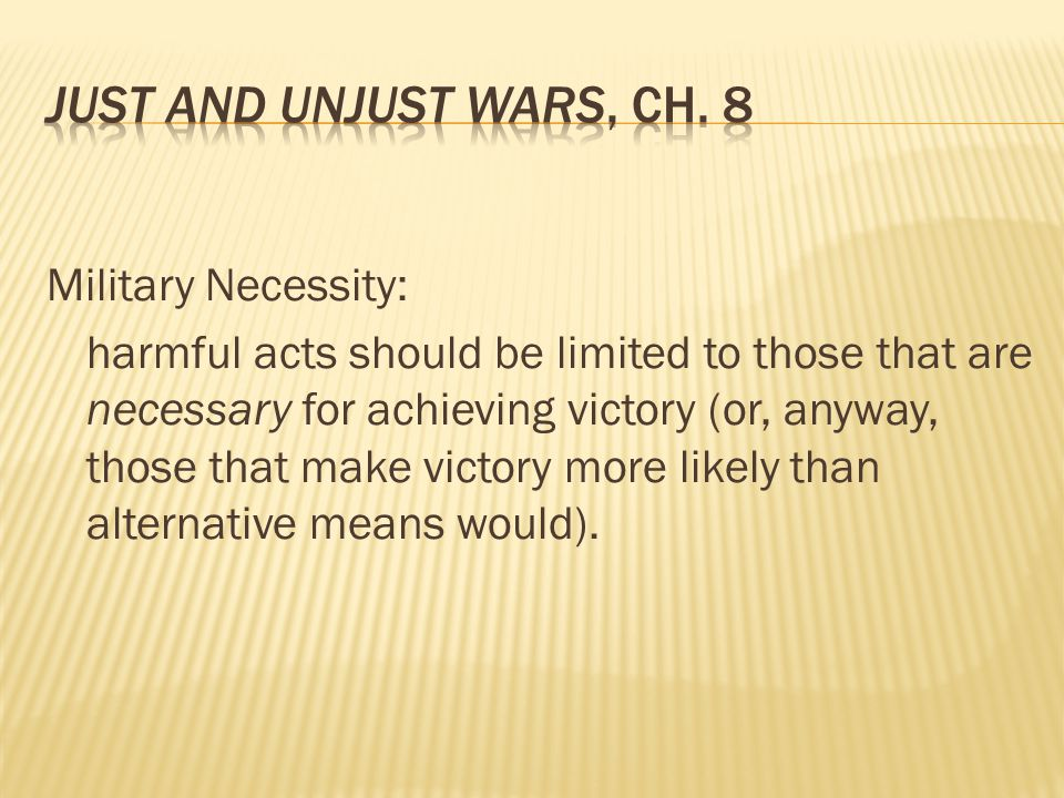 Military Necessity: harmful acts should be limited to those that are necessary for achieving victory (or, anyway, those that make victory more likely