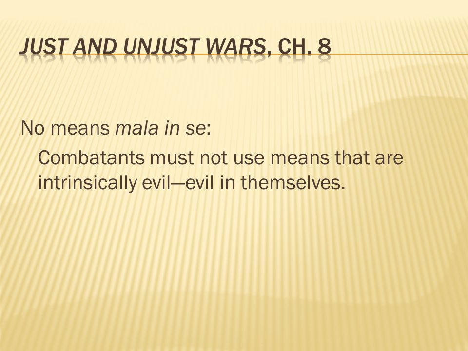 No means mala in se: Combatants must not use means that are intrinsically evil—evil in themselves.