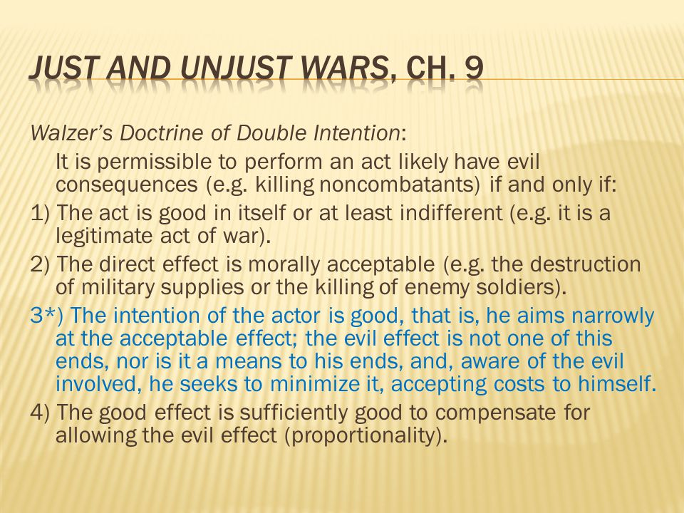 Walzer's Doctrine of Double Intention: It is permissible to perform an act likely have evil consequences (e.g. killing noncombatants) if and only if: