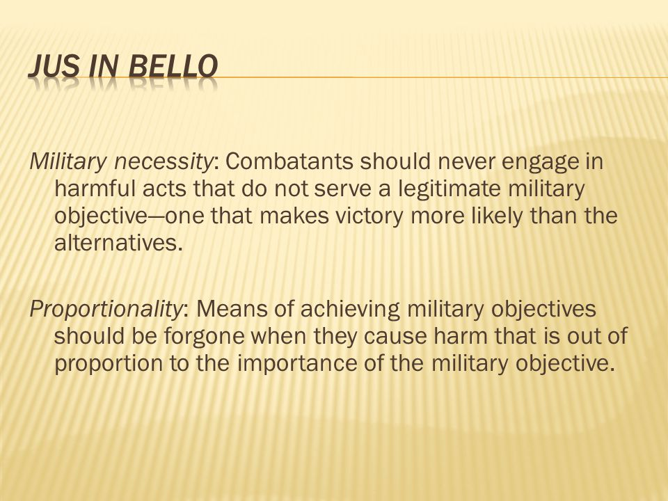 Military necessity: Combatants should never engage in harmful acts that do not serve a legitimate military objective—one that makes victory more likel