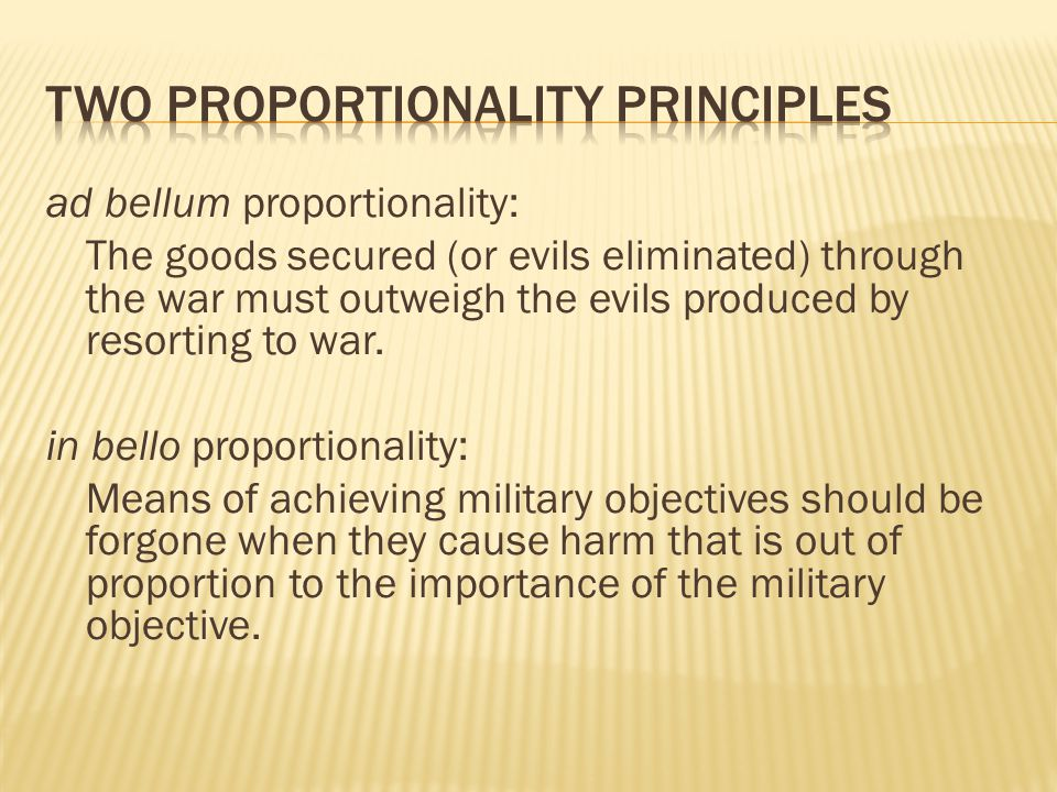 ad bellum proportionality: The goods secured (or evils eliminated) through the war must outweigh the evils produced by resorting to war. in bello prop