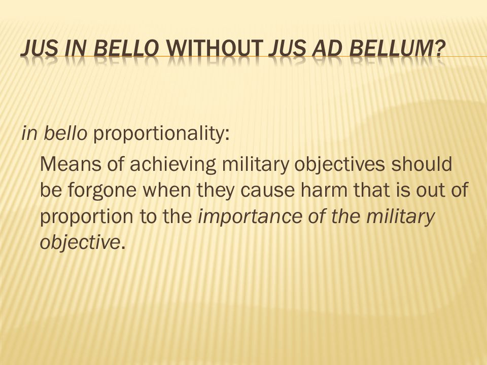 in bello proportionality: Means of achieving military objectives should be forgone when they cause harm that is out of proportion to the importance of