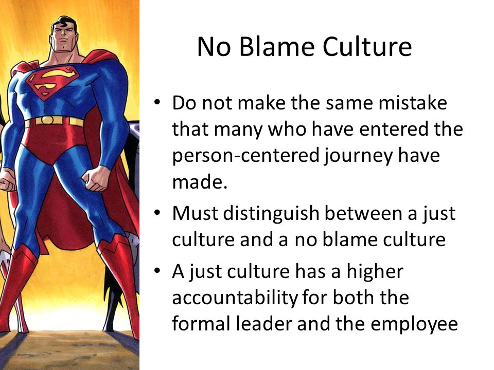 No Blame Culture Do not make the same mistake that many who have entered the person-centered journey have made. Must distinguish between a just cultur