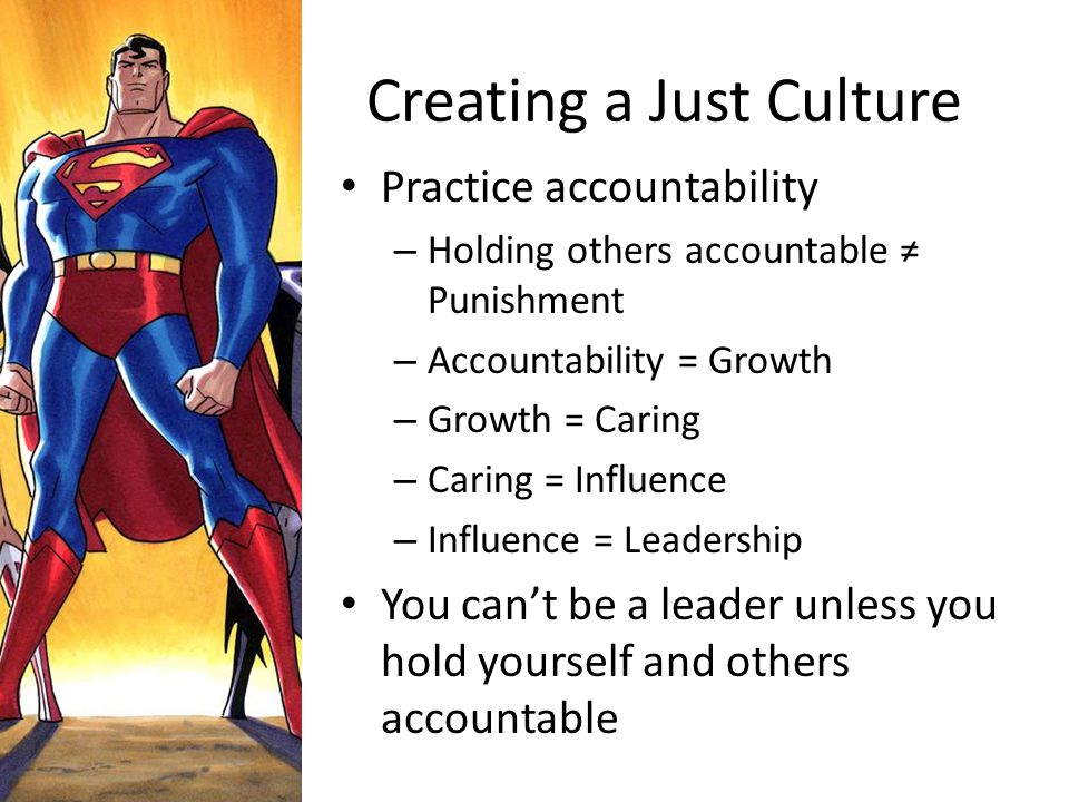 Creating a Just Culture Practice accountability – Holding others accountable ≠ Punishment – Accountability = Growth – Growth = Caring – Caring = Influ
