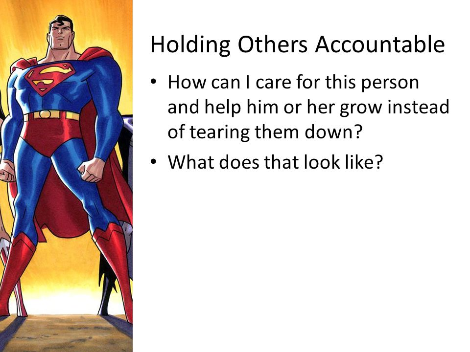 Holding Others Accountable How can I care for this person and help him or her grow instead of tearing them down? What does that look like?