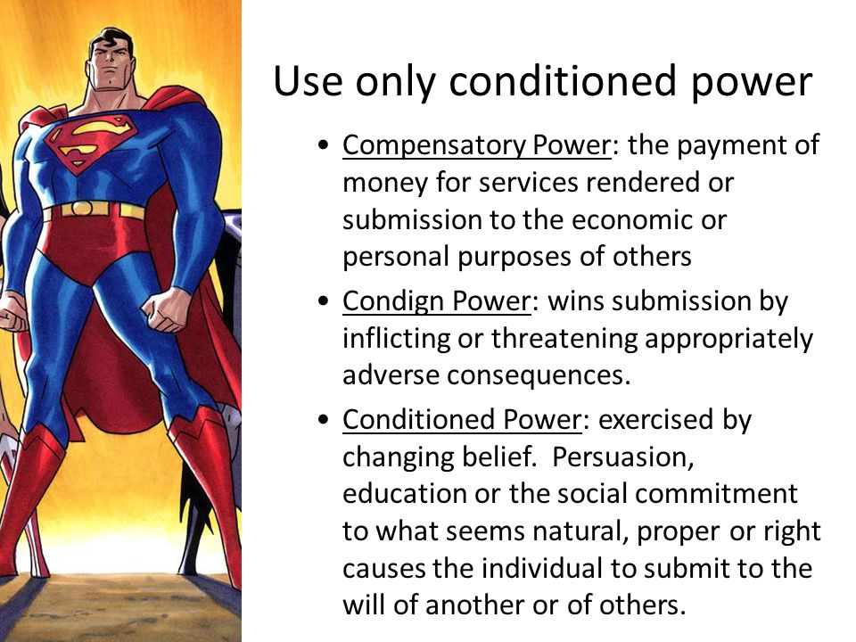 Use only conditioned power Compensatory Power: the payment of money for services rendered or submission to the economic or personal purposes of others