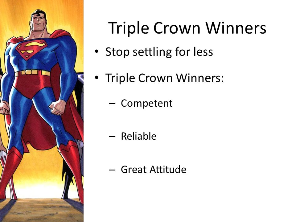Triple Crown Winners Stop settling for less Triple Crown Winners: – Competent – Reliable – Great Attitude