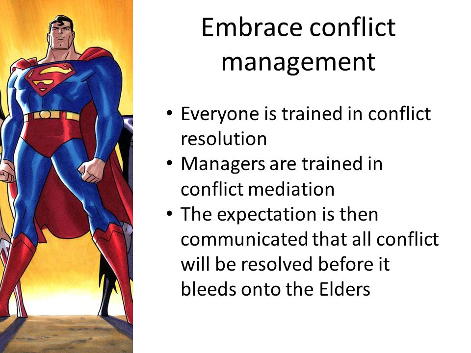 Embrace conflict management Everyone is trained in conflict resolution Managers are trained in conflict mediation The expectation is then communicated