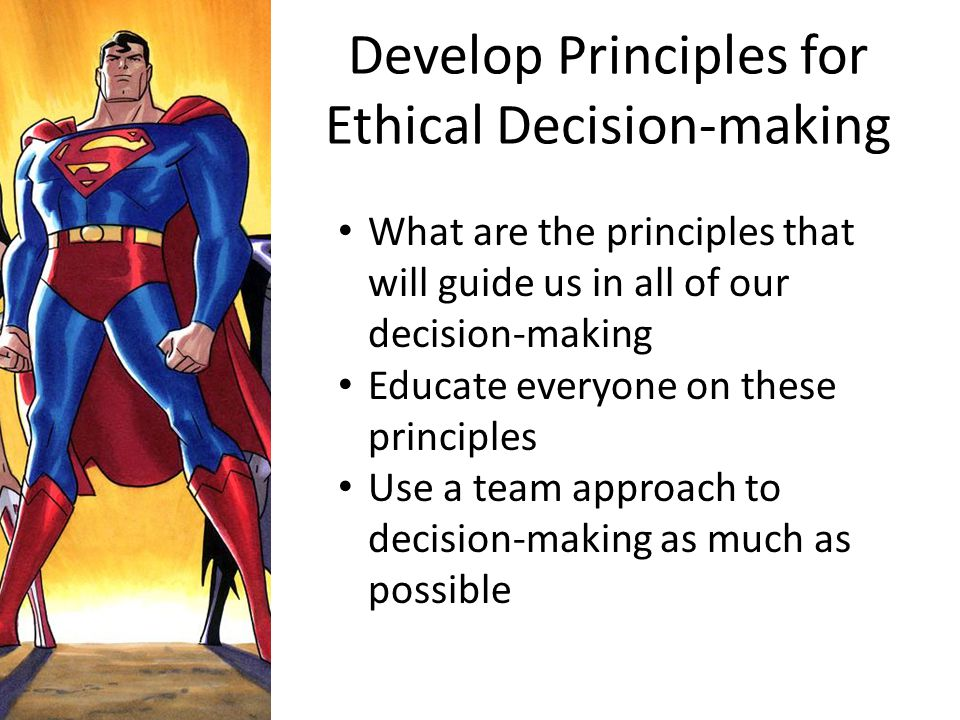 Develop Principles for Ethical Decision-making What are the principles that will guide us in all of our decision-making Educate everyone on these prin