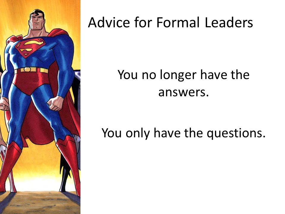 Advice for Formal Leaders You no longer have the answers. You only have the questions.